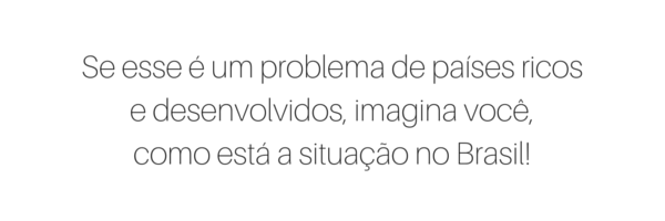 Se esse é um problema de países ricos e desenvolvidos, imagina você, como está a situação no Brasil!